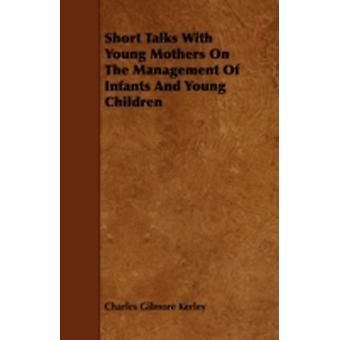 Short Talks with Young Mothers on the Management of Infants and Young Children by Kerley & Charles Gilmore