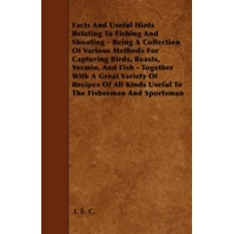 Facts And Useful Hints Relating To Fishing And Shooting  Being A Collection Of Various Methods For Capturing Birds Beasts Vermin And Fish  Together With A Great Variety Of Recipes Of All Kinds Us by C. & I. E.