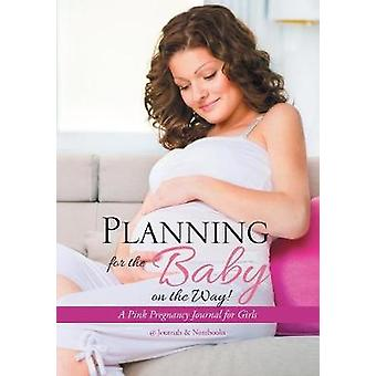 Planning for the Baby on the Way A Pink Pregnancy Journal for Girls by Journals Notebooks
