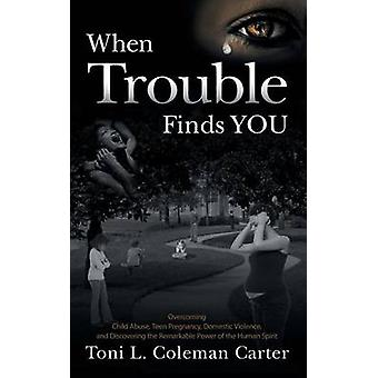 When Trouble Finds You Overcoming Child Abuse Teen Pregnancy Domestic Violence and Discovering the Remarkable Power of the Human Spirit by Carter & Toni L. Coleman