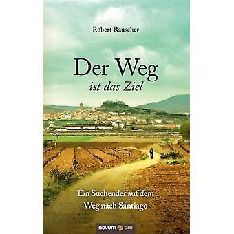 Der Weg ist das Ziel  Ein Suchender auf dem Weg nach Santiago by Rauscher & Robert