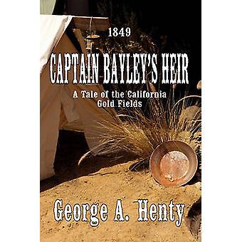 Captain Bayleys Heir A Tale of the California Gold Fields by Henty & George A.