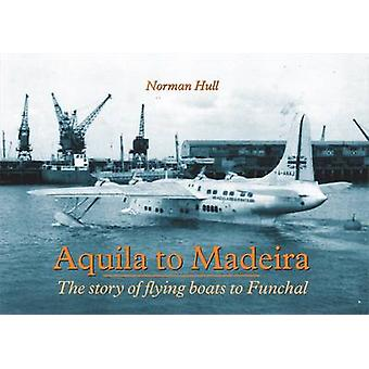 Aquila to Madeira  The Story of Flying Boats to Funchal by Norman Hull