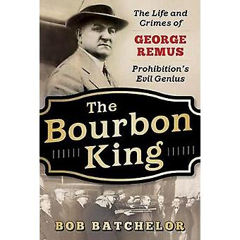 The Bourbon King - The Life and Crimes of George Remus - Prohibition's