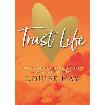Trust Life - Love Yourself Every Day with Wisdom from Louise Hay by Lo