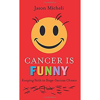 Cancer is Funny - Keeping Faith in Stage-Serious Chemo by Jason Michel