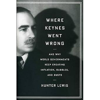 Where Keynes Went Wrong - And Why World Governments Keep Creating Infl
