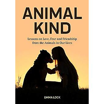 Animal Kind - Lessons on Love - Fear and Friendship from the Wild by E