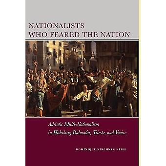 Nationalists Who Feared the Nation  Adriatic MultiNationalism in Habsburg Dalmatia Trieste and Venice by Dominique Kirchner Reill