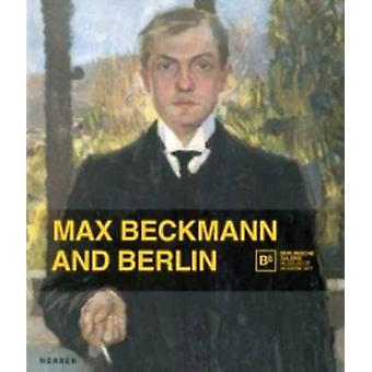 Max Beckmann and Berlin by Other Max Beckmann & Text by Barbara Buenger & Text by Anna Maria Heckmann & Text by Stefanie Heckmann & Text by Catherin Klingsohr Leroy & Text by Thomas K hler