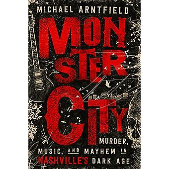 Monster City - Murder - Music - and Mayhem in Nashville's Dark Age by