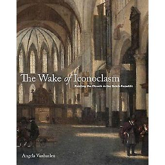 The Wake of Iconoclasm - Painting the Church in the Dutch Republic by