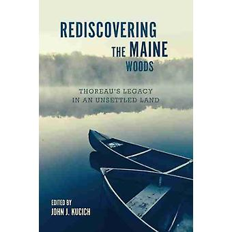 Rediscovering the Maine Woods by Edited by John J Kucich