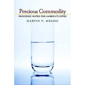Precious Commodity  Providing Water for Americas Cities by Martin Melosi