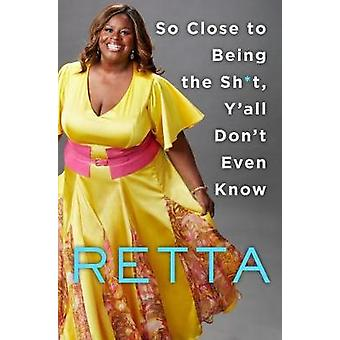 So Close to Being the Sh*t - Y'All Don't Even Know by Retta - 9781250