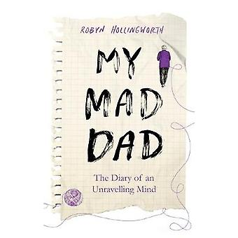 My Mad Dad - The Diary of an Unravelling Mind by Robyn Hollingworth -