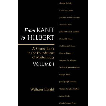 From Kant to Hilbert Volume 1 A Source Book in the Foundations of Mathematics by Ewald & William Bragg