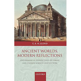 Ancient Worlds Modern Reflections Philosophical Perspectives on Greek and Chinese Science and Culture by Lloyd & Geoffrey E. R.