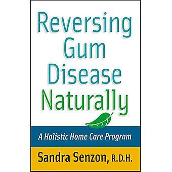 Reversing Gum Disease Naturally A Holistic Home Care Program by Senzon & Sandra