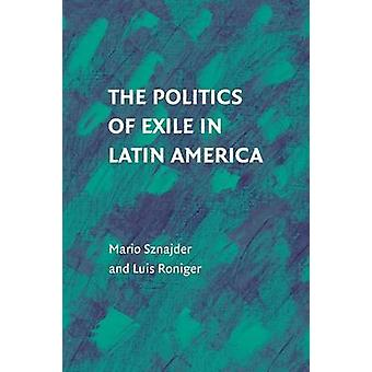 The Politics of Exile in Latin America by Sznajder & Mario