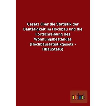 Gesetz ber dø Statistik der Bauttigkeit im Hochbau und die Fortschreibung des Wohnungsbestandes Hochbaustatistikgesetz HBauStatG av ohne Autor