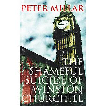The Shameful Suicide of Winston Churchill by Peter Millar - 978190641