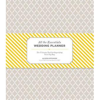 All the Essentials Wedding Planner The Ultimate Tools for O by Alison Hotchkiss