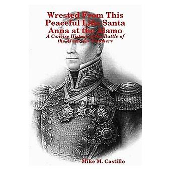 Wrested From This Peaceful Life Santa Anna at the Alamo by M. Castillo & Mike