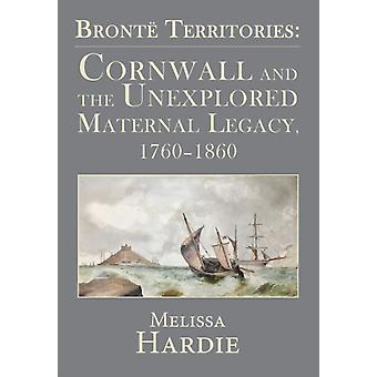 Bront Territories Cornwall and the Unexplored Maternal Legacy 17601860 by Hardie & Melissa