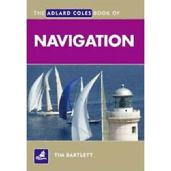 The Adlard Coles Book of Navigation by Bartlett & Tim
