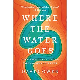 Where The Water Goes  Life and Death Along the Colorado River by David Owen