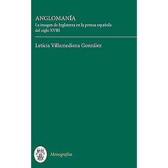 Anglomana La Imagen de Inglaterra En La Prensa Espaola del Siglo XVIII by Villamediana Gonzalez Leticia