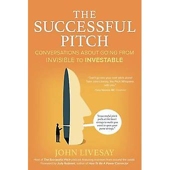 The Successful Pitch Conversations About Going from Invisible to Investable by Livesay & John