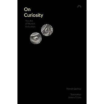 On Curiosity The Art of Market Seduction by Cochoy & Franck
