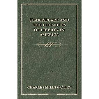 Shakespeare And The Founders Of Liberty In America by Gayley & Charles Mills