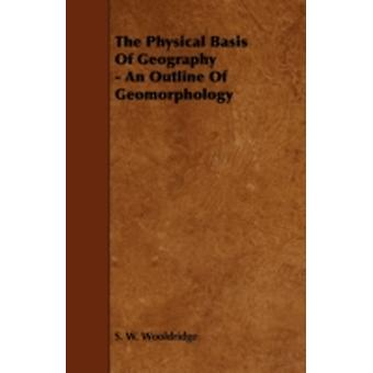 The Physical Basis of Geography  An Outline of Geomorphology by Wooldridge & S. W.
