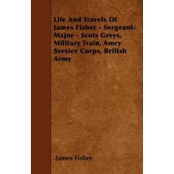 Life And Travels Of James Fisher  SergeantMajor  Scots Greys Military Train Amry Service Corps British Army by Fisher & James