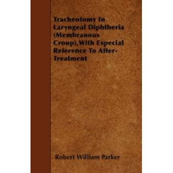 Tracheotomy In Laryngeal Diphtheria Membranous CroupWith Especial Reference To AfterTreatment by Parker & Robert William