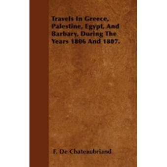 Travels In Greece Palestine Egypt And Barbary During The Years 1806 And 1807. by Chateaubriand & F. De