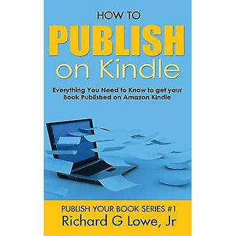 How to Publish on Kindle Everything You Need to Know to get your Book Published on Amazon Kindle by Lowe Jr & Richard G