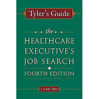 Tyler's Guide - The Healthcare Executive's Job Search - Fourth Edition