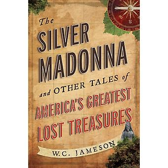 The Silver Madonna and Other Tales of Americas Greatest Lost Treasures by W C Jameson
