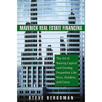 Maverick Real Estate Financing - The Art of Raising Capital and Owning
