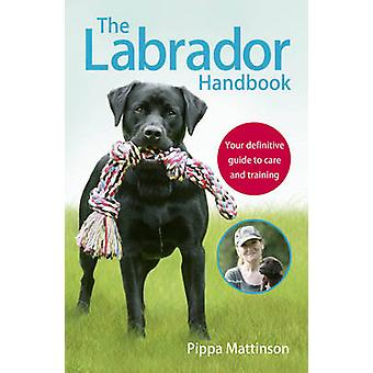 The Labrador Handbook - The Definitive Guide to Training and Caring fo