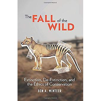 The Fall of the Wild - Extinction - De-Extinction - and the Ethics of