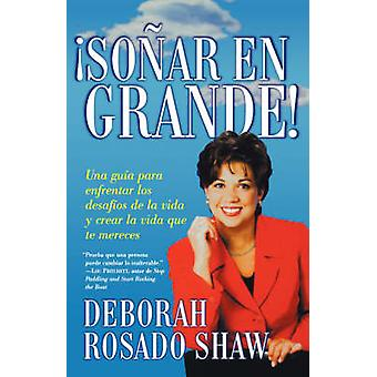 Sonar en Grande Una Guia Para Enfrentar los Desafios de la Vida y Crear la Vida Que Te Mereces  Dream Big by Rosado Shaw & Deborah