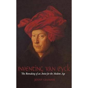 Inventare Van Eyck il rifacimento di un artista per l'età moderna di Graham & Jenny