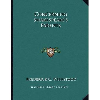 Concerning Shakespeare's Parents by Frederick C Wellstood - 978116307