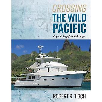 Crossing the Wild Pacific - Captain's Log of the Yacht Argo by Robert