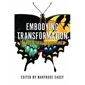 Embodying Transformation - Transcultural Performance by Maryrose Casey